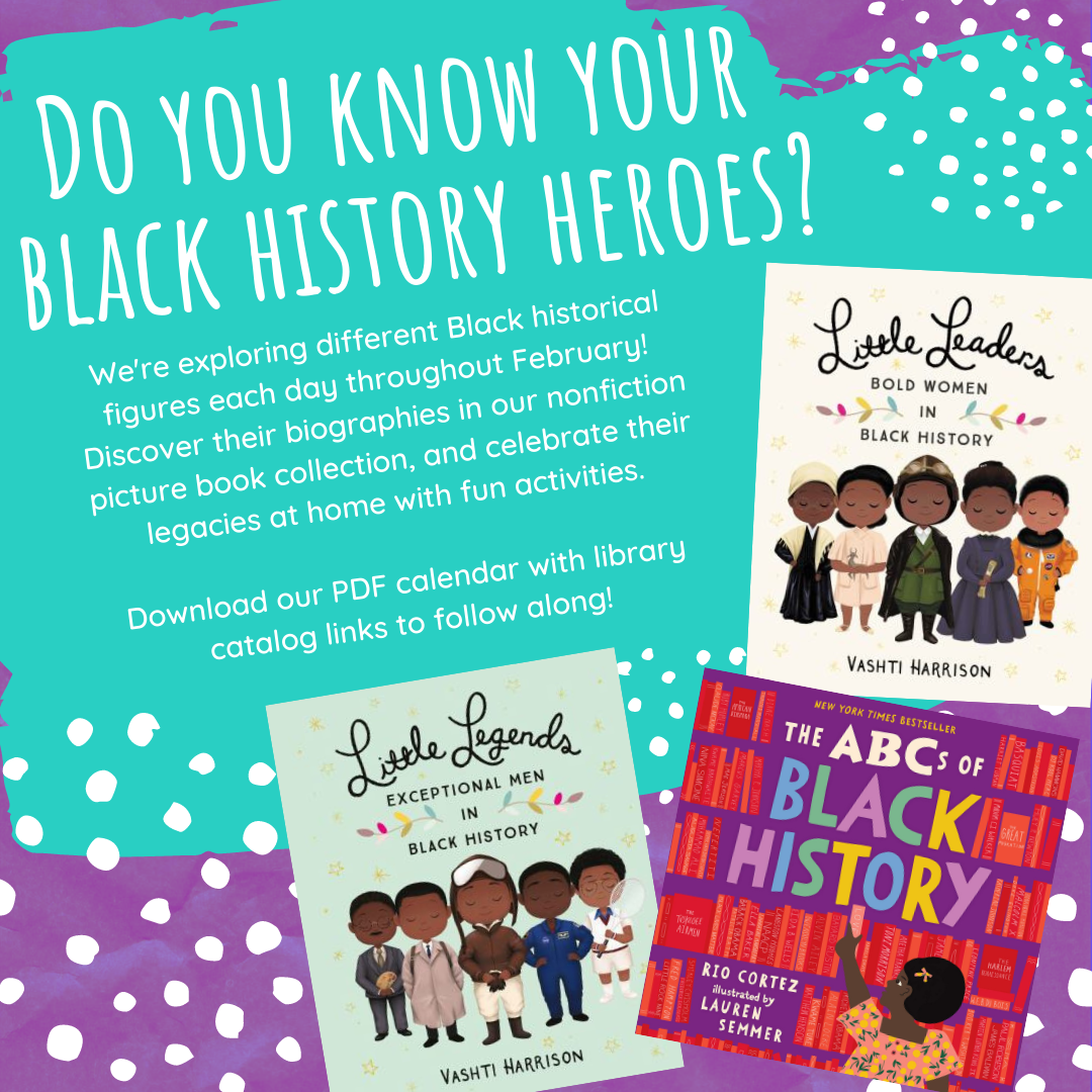 Purple background with aqua paint smear. Text reads: Do you know your Black History Heroes? We're exploring different Black historical figures each day throughout February! Discover their biographies in our nonfiction picture book collection, and celebrate their legacies at home with fun activities. Download our PDF calendar with library catalog links to follow along!